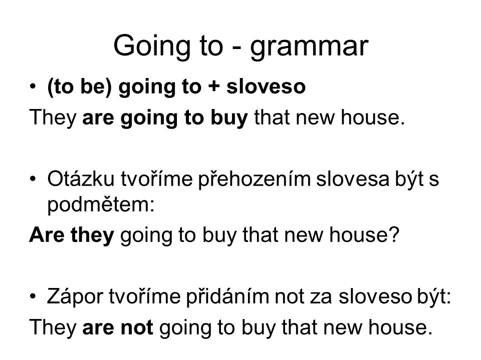 Going to - grammar (to be) going to + sloveso They are going to buy that new house.
