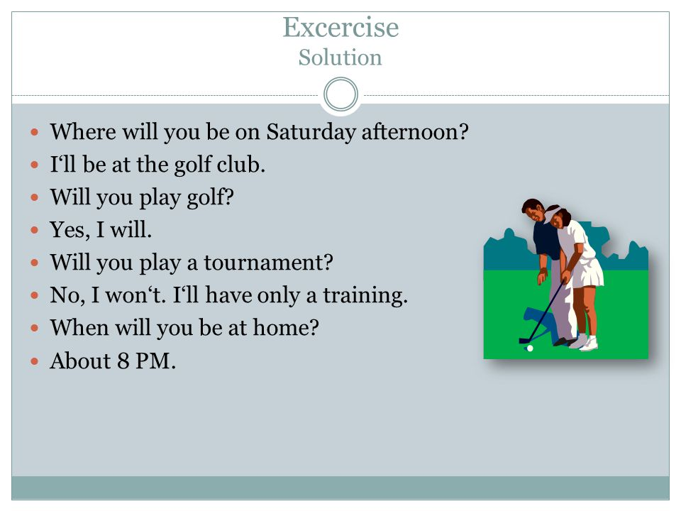 Excercise Solution Where will you be on Saturday afternoon.