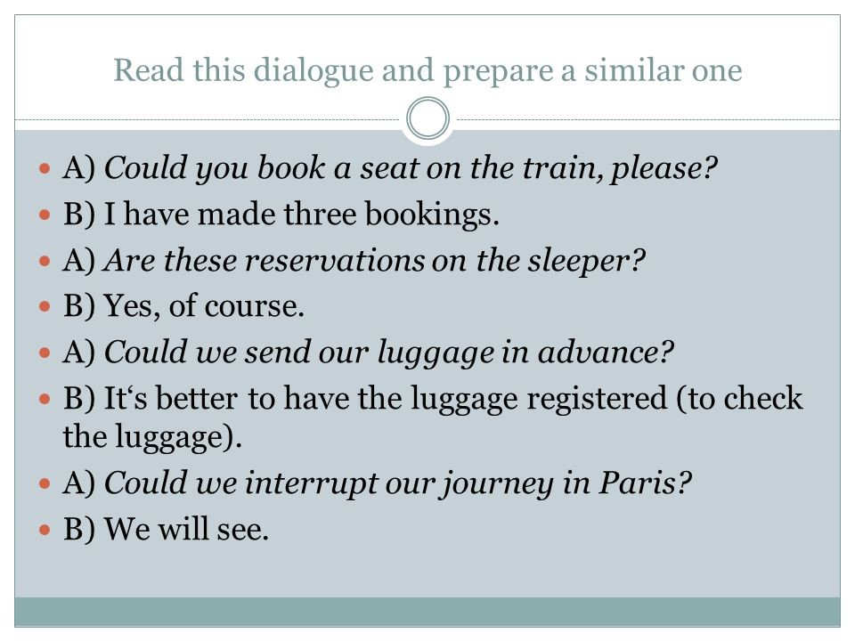 Read this dialogue and prepare a similar one A) Could you book a seat on the train, please.