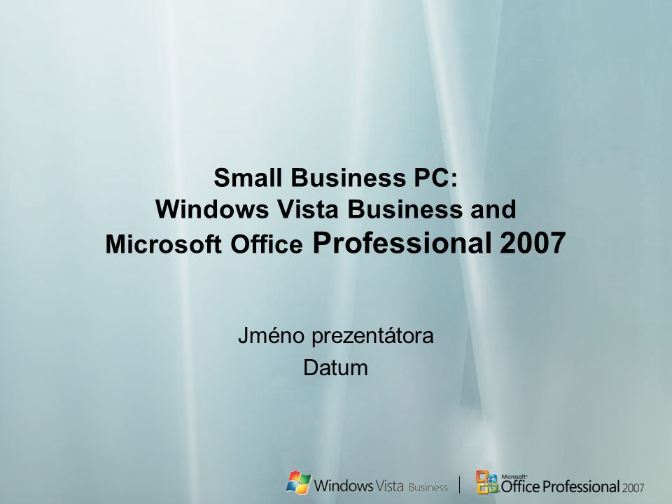 Small Business PC: Windows Vista Business and Microsoft Office Professional 2007 Jméno prezentátora Datum