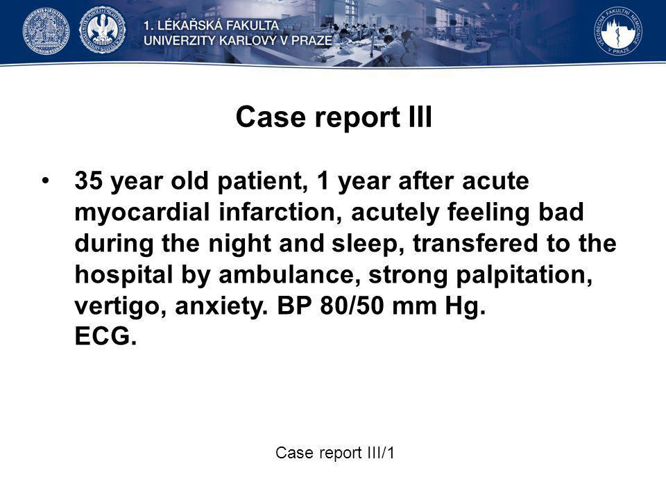 Case report III 35 year old patient, 1 year after acute myocardial infarction, acutely feeling bad during the night and sleep, transfered to the hospital by ambulance, strong palpitation, vertigo, anxiety.