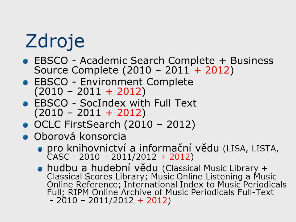 Zdroje EBSCO - Academic Search Complete + Business Source Complete (2010 – 2011 + 2012) EBSCO - Environment Complete (2010 – 2011 + 2012) EBSCO - SocIndex with Full Text (2010 – 2011 + 2012) OCLC FirstSearch (2010 – 2012) Oborová konsorcia pro knihovnictví a informační vědu (LISA, LISTA, CASC - 2010 – 2011/2012 + 2012) hudbu a hudební vědu (Classical Music Library + Classical Scores Library; Music Online Listening a Music Online Reference; International Index to Music Periodicals Full; RIPM Online Archive of Music Periodicals Full-Text - 2010 – 2011/2012 + 2012)