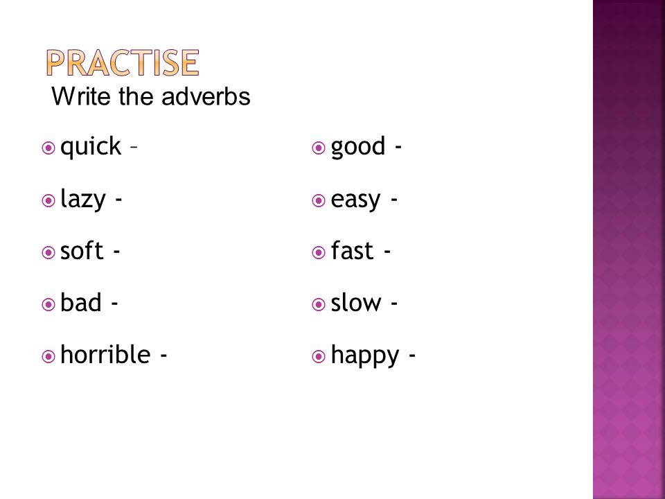  quick –  lazy -  soft -  bad -  horrible -  good -  easy -  fast -  slow -  happy - Write the adverbs