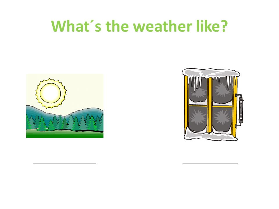 What´s the weather like __________________ ________________