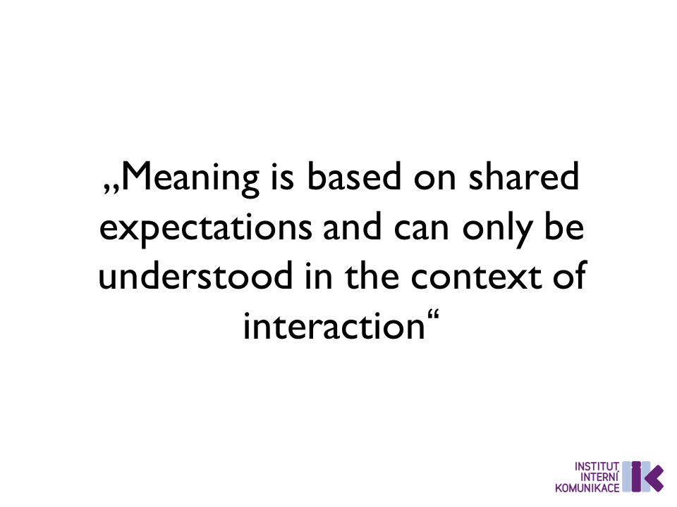 """Meaning is based on shared expectations and can only be understood in the context of interaction"