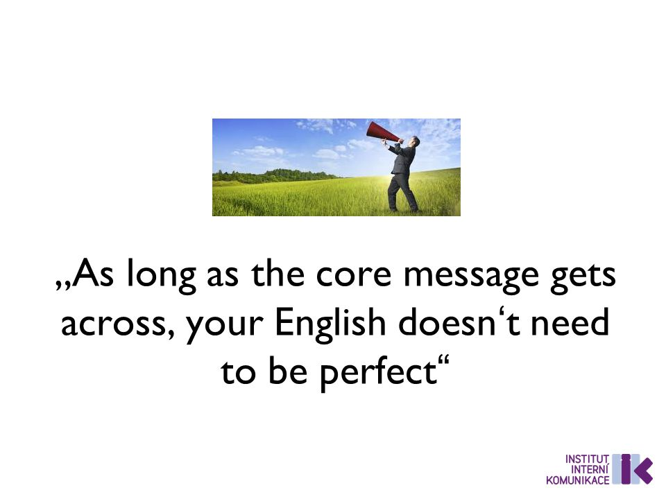 """As long as the core message gets across, your English doesn't need to be perfect"