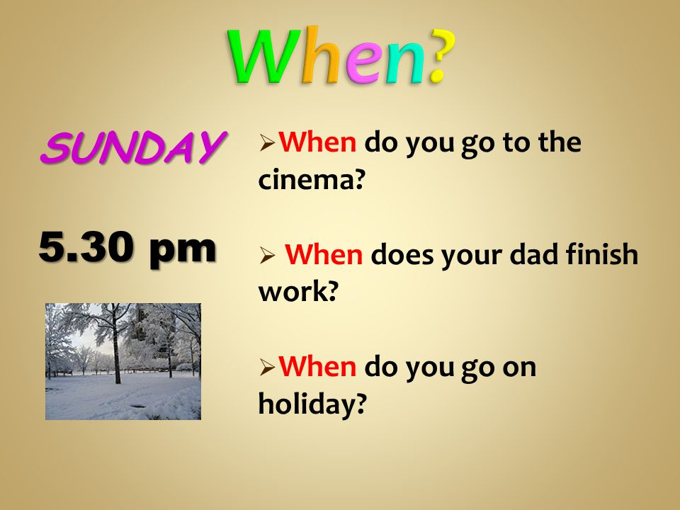  When do you go to the cinema.  When does your dad finish work.