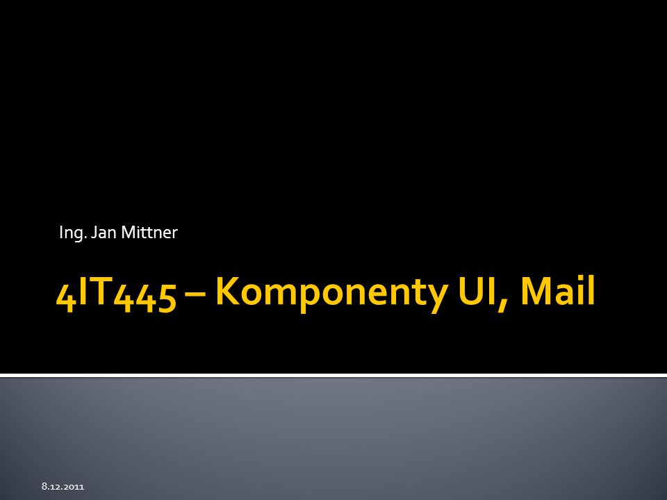 Ing. Jan Mittner 8.12.2011 4IT445 – Komponenty UI, Mail