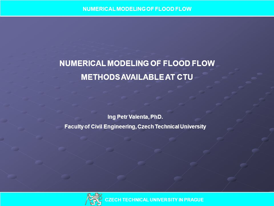 NUMERICAL MODELING OF FLOOD FLOW METHODS AVAILABLE AT CTU Ing Petr Valenta, PhD.