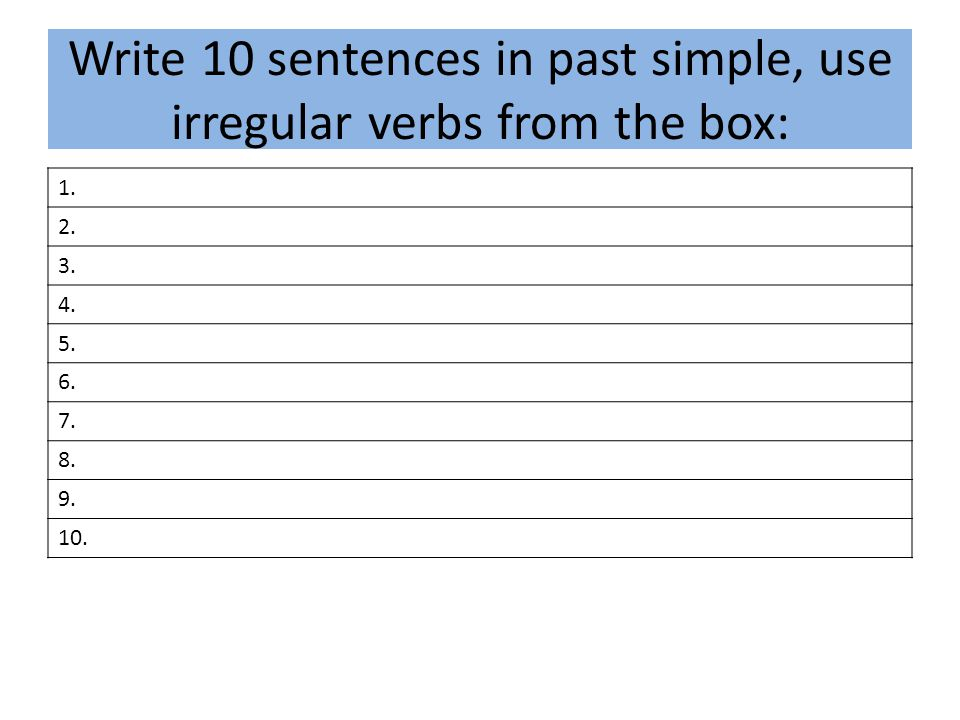 Write 10 sentences in past simple, use irregular verbs from the box: 1. 2. 3. 4. 5. 6. 7. 8. 9. 10.