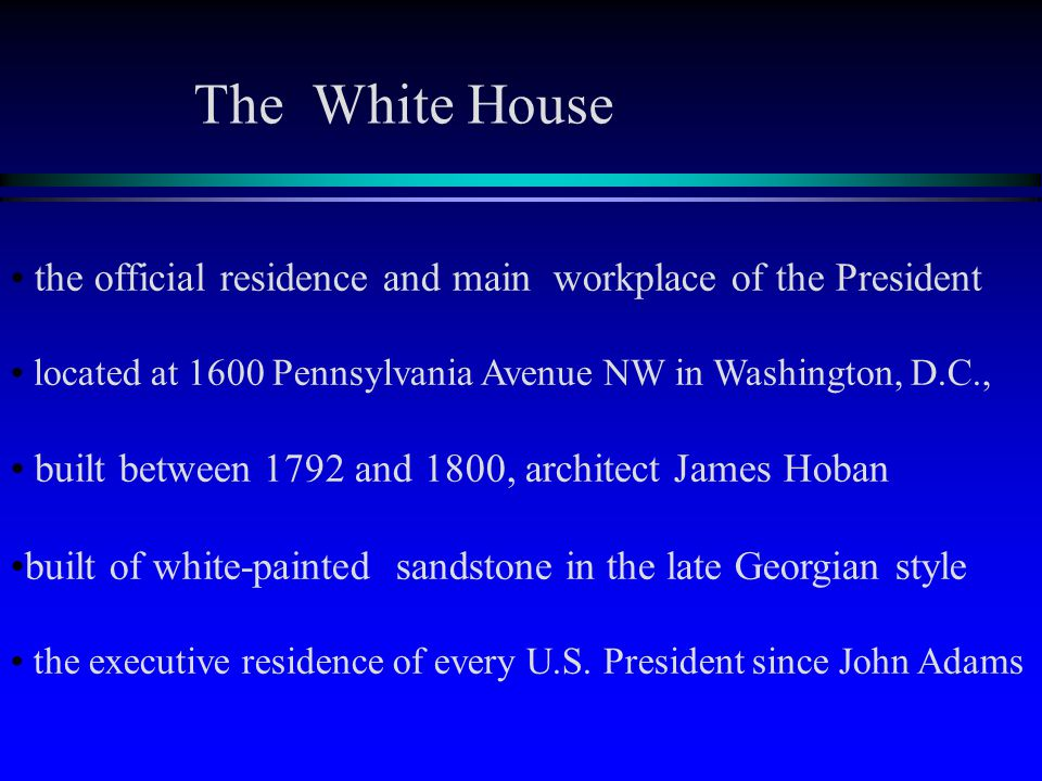 the official residence and main workplace of the President located at 1600 Pennsylvania Avenue NW in Washington, D.C., built between 1792 and 1800, architect James Hoban built of white-painted sandstone in the late Georgian style the executive residence of every U.S.