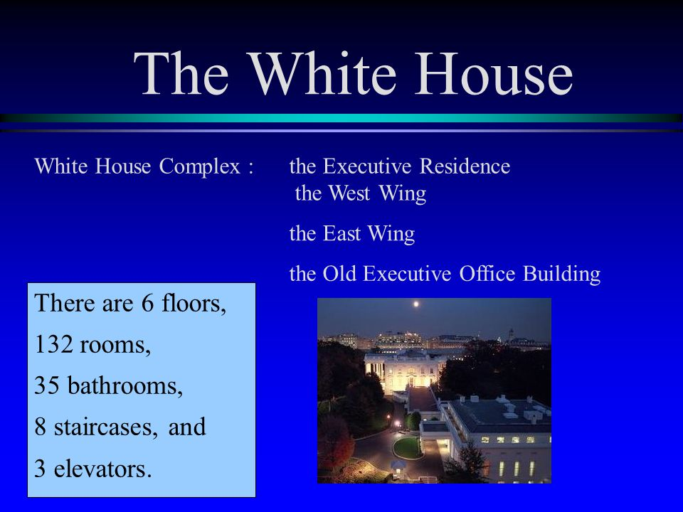White House Complex :the Executive Residence the West Wing the East Wing the Old Executive Office Building There are six floors, 132 rooms, 35 bathrooms, 8 staircases, and 3 elevators.