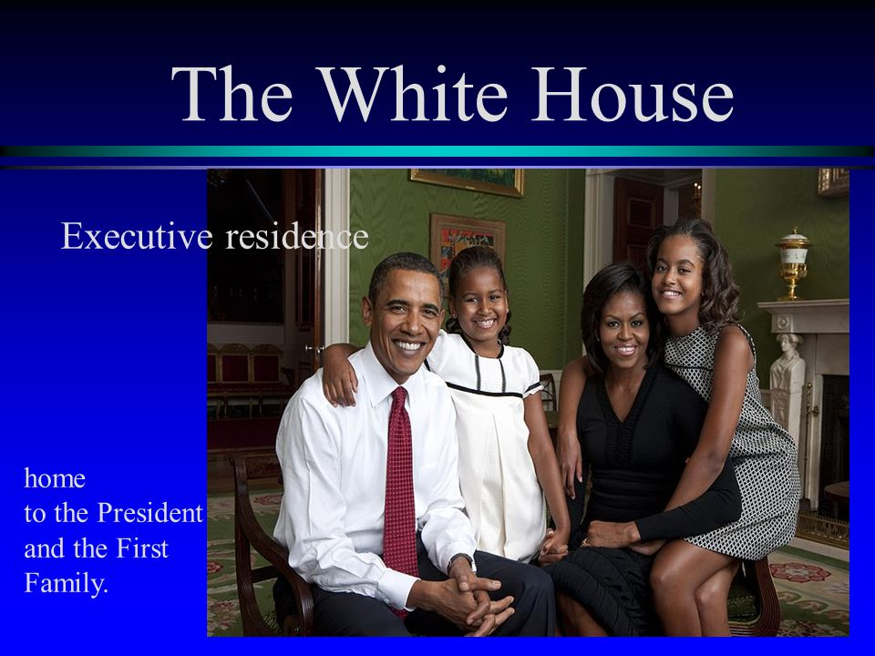 The White House home to the President and the First Family. Executive residence