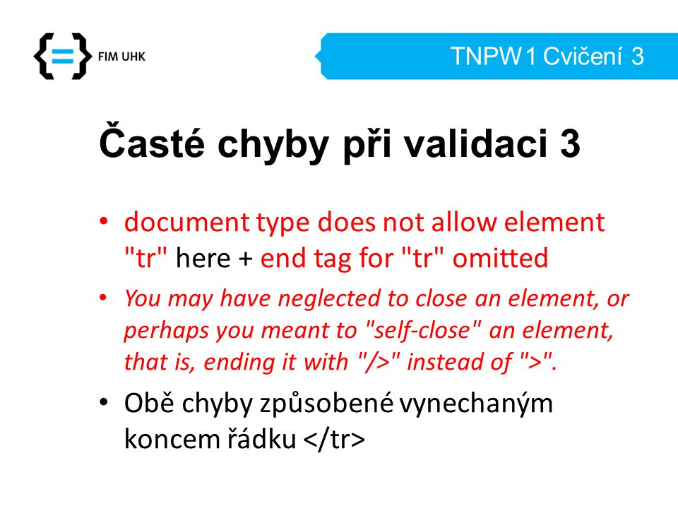 TNPW1 Cvičení 3 Časté chyby při validaci 3 document type does not allow element tr here + end tag for tr omitted You may have neglected to close an element, or perhaps you meant to self-close an element, that is, ending it with /> instead of > .