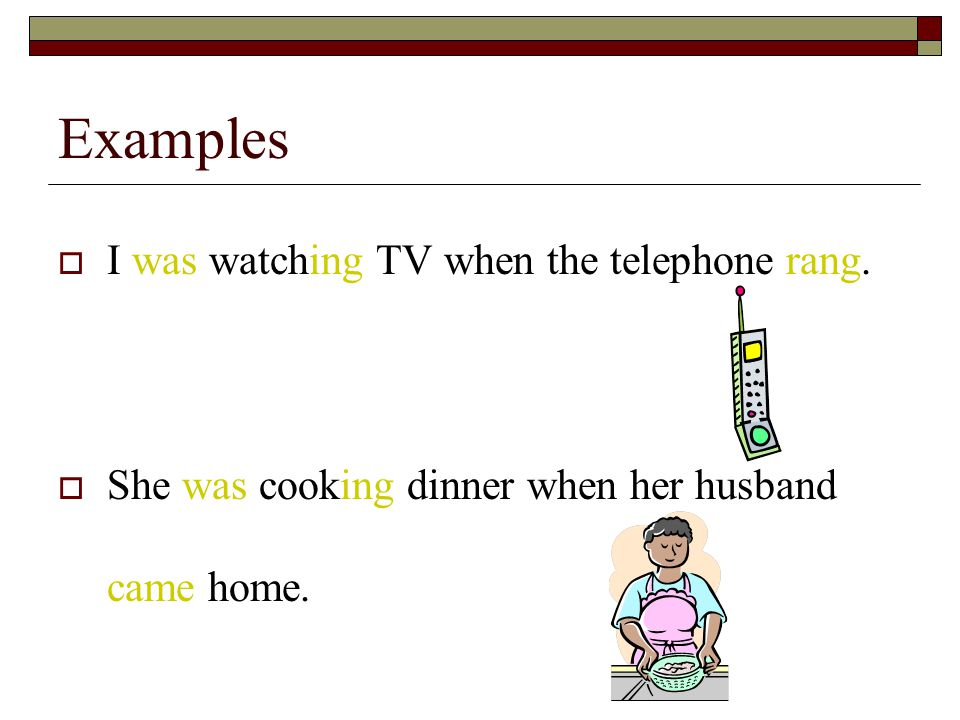Examples  I was watching TV when the telephone rang.