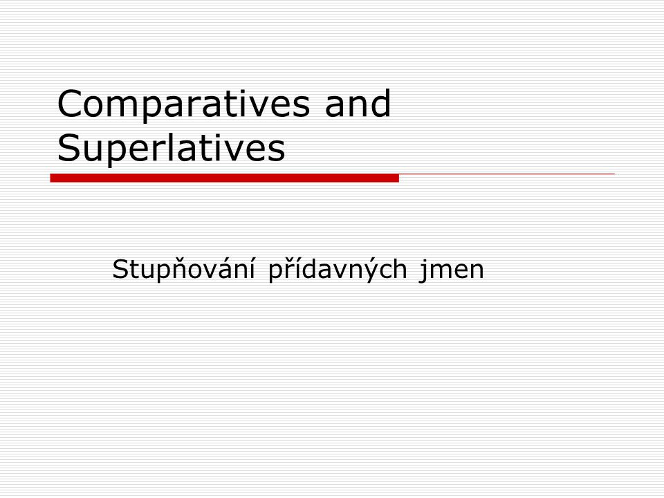 Comparatives and Superlatives Stupňování přídavných jmen
