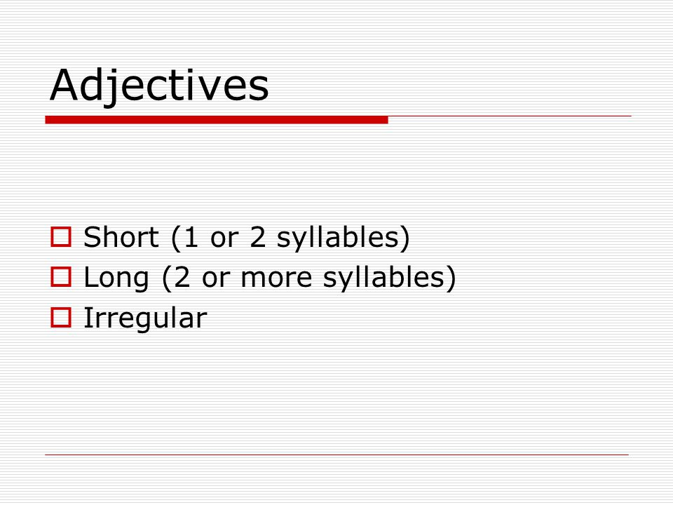 Adjectives  Short (1 or 2 syllables)  Long (2 or more syllables)  Irregular