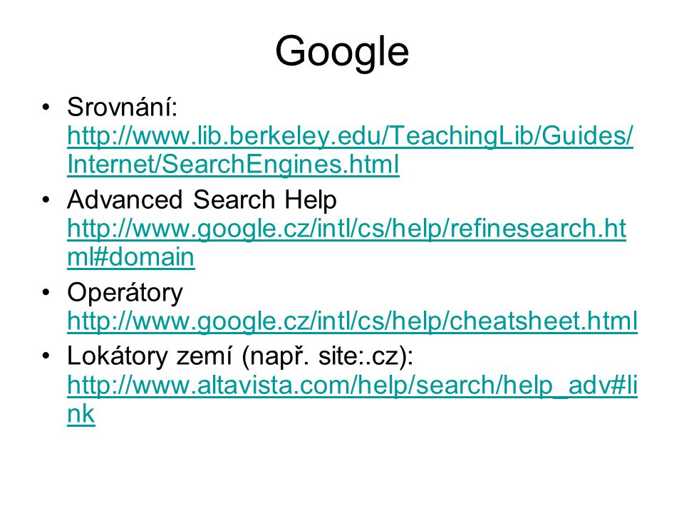 Google Srovnání: http://www.lib.berkeley.edu/TeachingLib/Guides/ Internet/SearchEngines.html http://www.lib.berkeley.edu/TeachingLib/Guides/ Internet/SearchEngines.html Advanced Search Help http://www.google.cz/intl/cs/help/refinesearch.ht ml#domain http://www.google.cz/intl/cs/help/refinesearch.ht ml#domain Operátory http://www.google.cz/intl/cs/help/cheatsheet.html http://www.google.cz/intl/cs/help/cheatsheet.html Lokátory zemí (např.