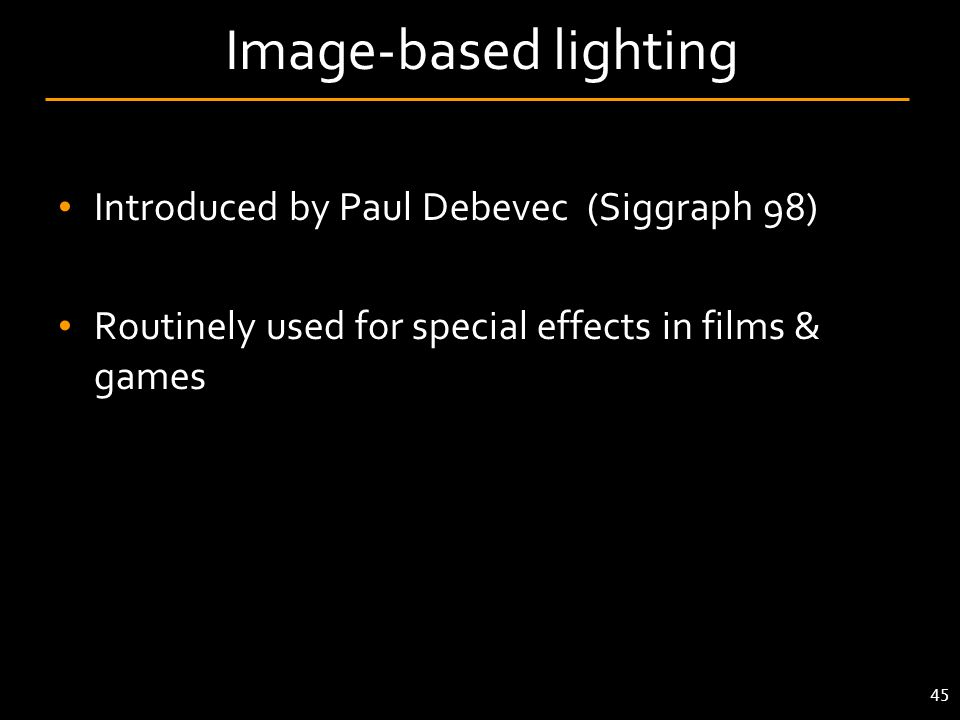 Introduced by Paul Debevec (Siggraph 98) Routinely used for special effects in films & games 45 Image-based lighting