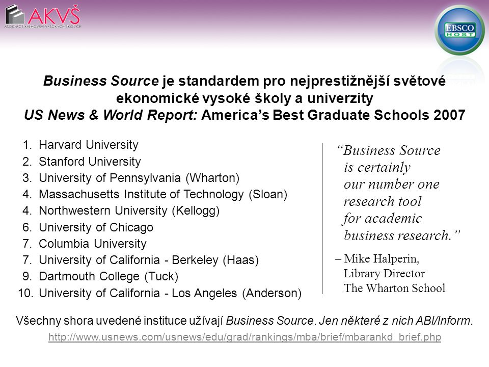 Business Source je standardem pro nejprestižnější světové ekonomické vysoké školy a univerzity US News & World Report: America's Best Graduate Schools 2007 1.Harvard University 2.Stanford University 3.University of Pennsylvania (Wharton) 4.Massachusetts Institute of Technology (Sloan) 4.Northwestern University (Kellogg) 6.University of Chicago 7.Columbia University 7.University of California - Berkeley (Haas) 9.Dartmouth College (Tuck) 10.University of California - Los Angeles (Anderson) Všechny shora uvedené instituce užívají Business Source.