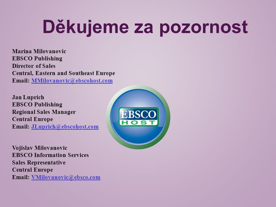 Děkujeme za pozornost Marina Milovanovic EBSCO Publishing Director of Sales Central, Eastern and Southeast Europe Email: MMilovanovic@ebscohost.com Jan Luprich EBSCO Publishing Regional Sales Manager Central Europe Email: JLuprich@ebscohost.com Vojislav Milovanovic EBSCO Information Services Sales Representative Central Europe Email: VMilovanovic@ebsco.com
