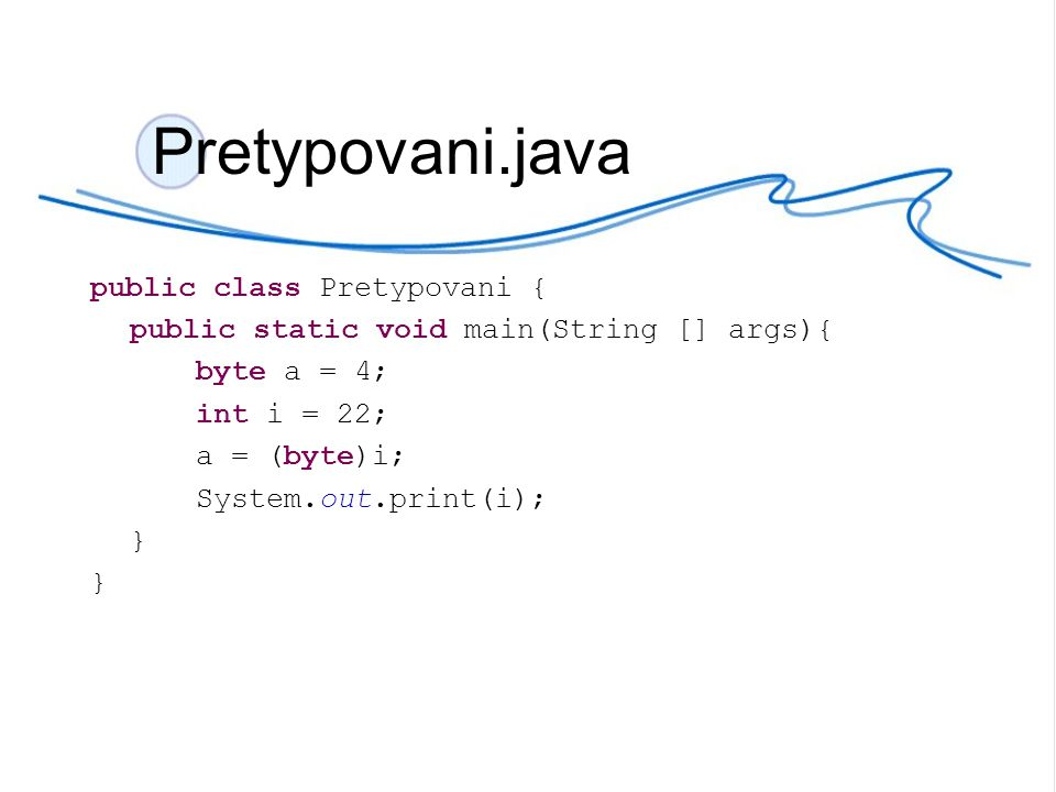 Pretypovani.java public class Pretypovani { public static void main(String [] args){ byte a = 4; int i = 22; a = (byte)i; System.out.print(i); }
